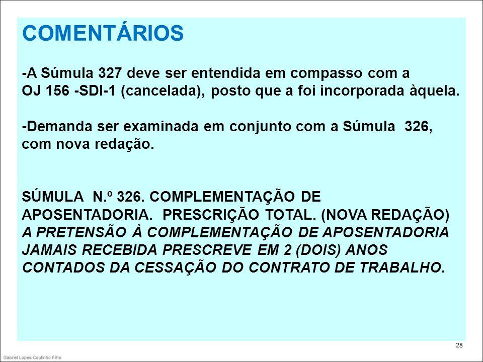 . 28 COMENTÁRIOS -A Súmula 327 deve ser entendida em compasso com a OJ 156 -SDI-1 (cancelada), posto que a foi incorporada àquela. -Demanda ser examin