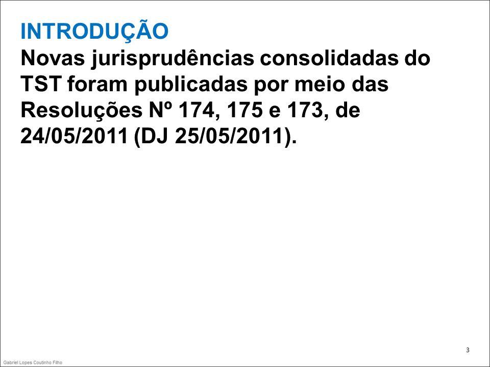 INTRODUÇÃO Novas jurisprudências consolidadas do TST foram publicadas por meio das Resoluções Nº 174, 175 e 173, de 24/05/2011 (DJ 25/05/2011). 3