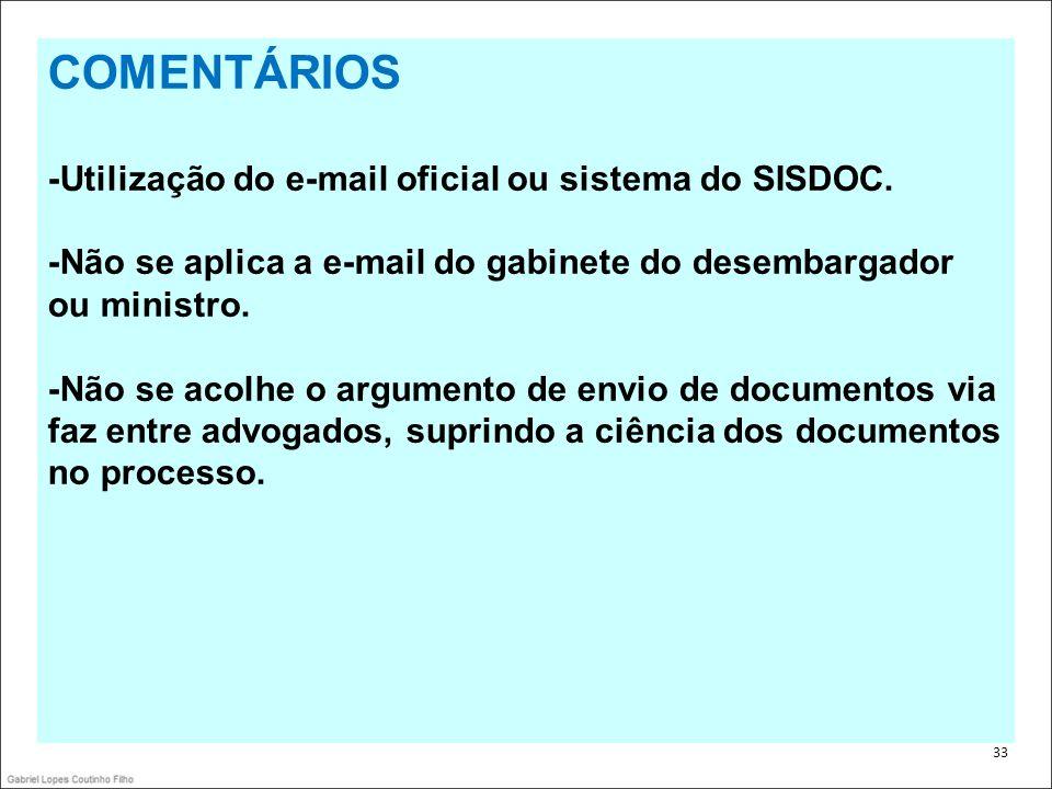 . 33 COMENTÁRIOS -Utilização do e-mail oficial ou sistema do SISDOC. -Não se aplica a e-mail do gabinete do desembargador ou ministro. -Não se acolhe