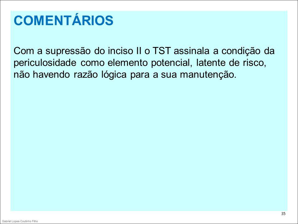 . 35 COMENTÁRIOS Com a supressão do inciso II o TST assinala a condição da periculosidade como elemento potencial, latente de risco, não havendo razão