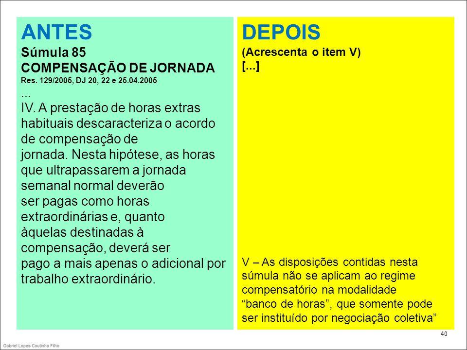 . 40 ANTES Súmula 85 COMPENSAÇÃO DE JORNADA Res. 129/2005, DJ 20, 22 e 25.04.2005... IV. A prestação de horas extras habituais descaracteriza o acordo