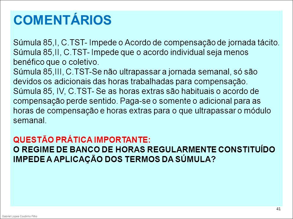 . 41 COMENTÁRIOS Súmula 85,I, C.TST- Impede o Acordo de compensação de jornada tácito. Súmula 85,II, C.TST- Impede que o acordo individual seja menos