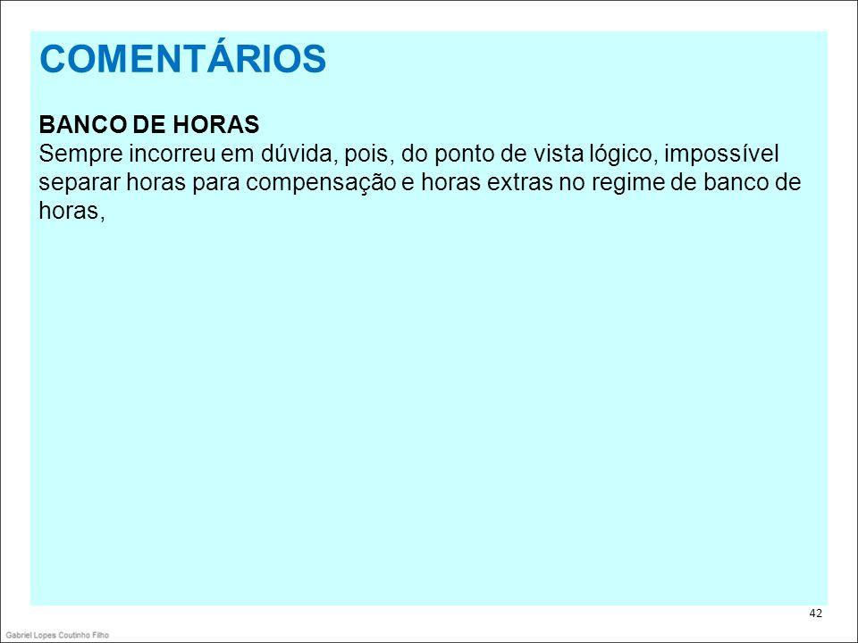 . 42 COMENTÁRIOS BANCO DE HORAS Sempre incorreu em dúvida, pois, do ponto de vista lógico, impossível separar horas para compensação e horas extras no