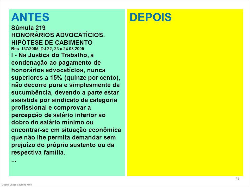 . 43 ANTES Súmula 219 HONORÁRIOS ADVOCATÍCIOS. HIPÓTESE DE CABIMENTO Res. 137/2005, DJ 22, 23 e 24.08.2005 I - Na Justiça do Trabalho, a condenação ao