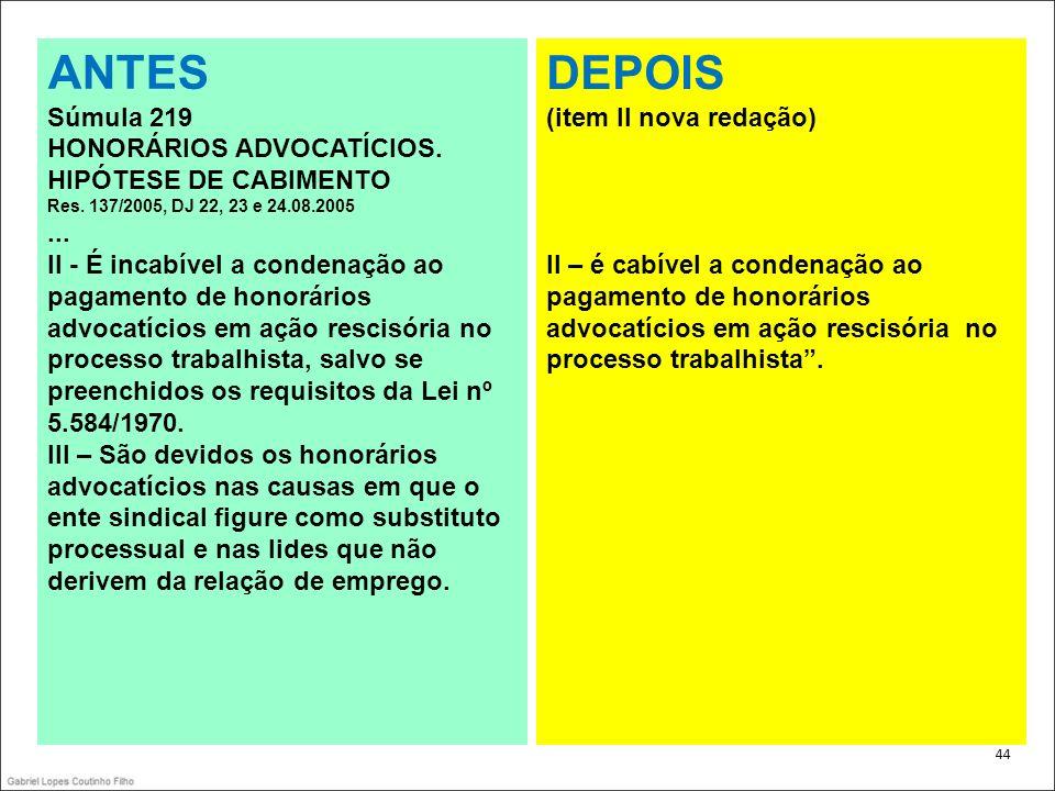 . 44 ANTES Súmula 219 HONORÁRIOS ADVOCATÍCIOS. HIPÓTESE DE CABIMENTO Res. 137/2005, DJ 22, 23 e 24.08.2005... II - É incabível a condenação ao pagamen