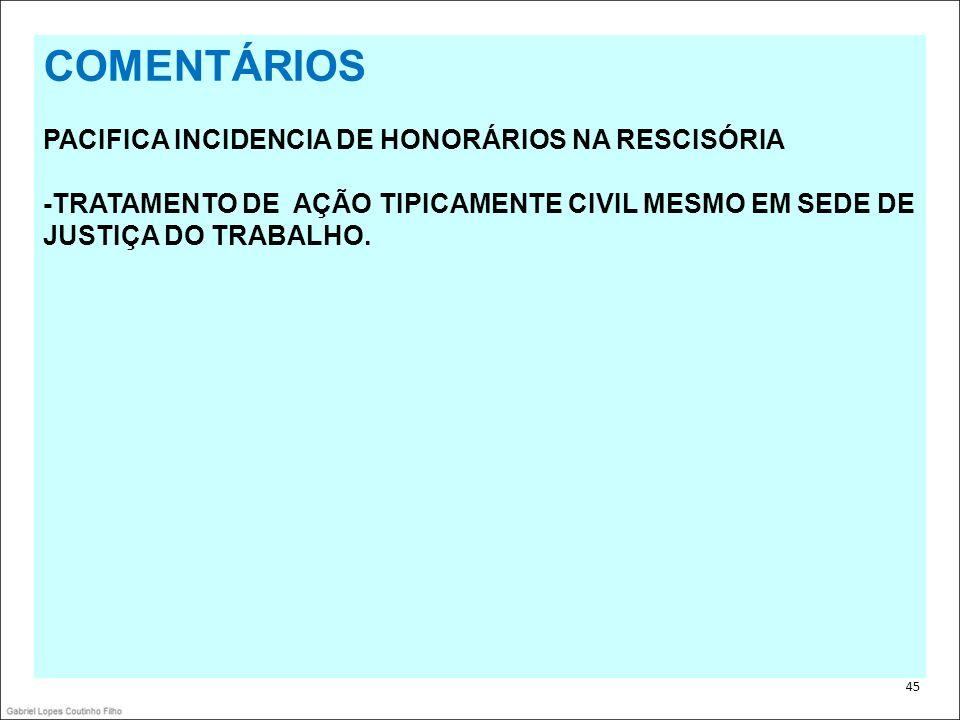 . 45 COMENTÁRIOS PACIFICA INCIDENCIA DE HONORÁRIOS NA RESCISÓRIA -TRATAMENTO DE AÇÃO TIPICAMENTE CIVIL MESMO EM SEDE DE JUSTIÇA DO TRABALHO.
