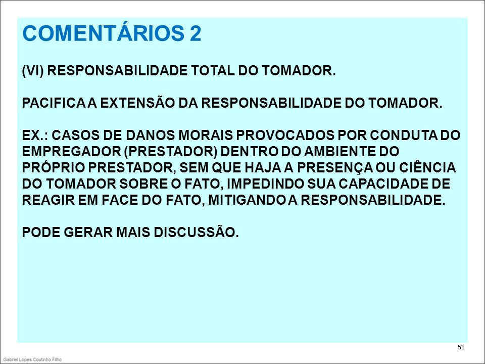 . 51 COMENTÁRIOS 2 (VI) RESPONSABILIDADE TOTAL DO TOMADOR. PACIFICA A EXTENSÃO DA RESPONSABILIDADE DO TOMADOR. EX.: CASOS DE DANOS MORAIS PROVOCADOS P