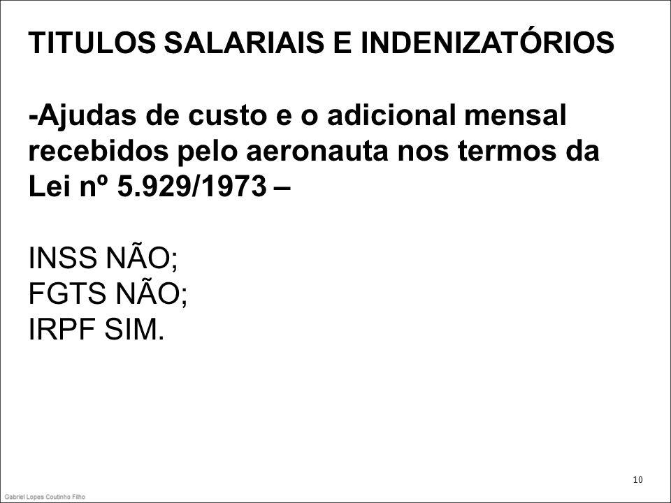 TITULOS SALARIAIS E INDENIZATÓRIOS -Ajudas de custo e o adicional mensal recebidos pelo aeronauta nos termos da Lei nº 5.929/1973 – INSS NÃO; FGTS NÃO