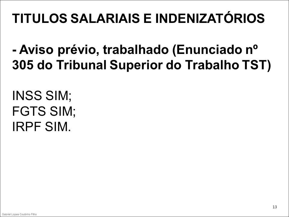 TITULOS SALARIAIS E INDENIZATÓRIOS - Aviso prévio, trabalhado (Enunciado nº 305 do Tribunal Superior do Trabalho TST) INSS SIM; FGTS SIM; IRPF SIM. 13