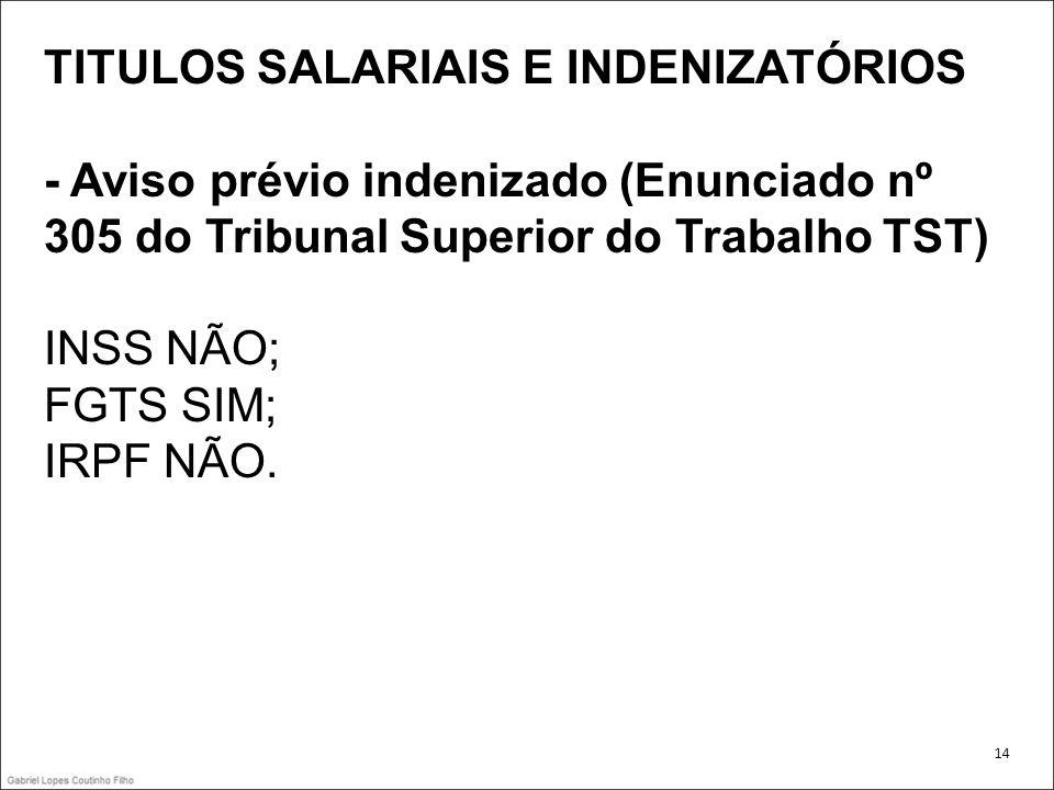 TITULOS SALARIAIS E INDENIZATÓRIOS - Aviso prévio indenizado (Enunciado nº 305 do Tribunal Superior do Trabalho TST) INSS NÃO; FGTS SIM; IRPF NÃO. 14