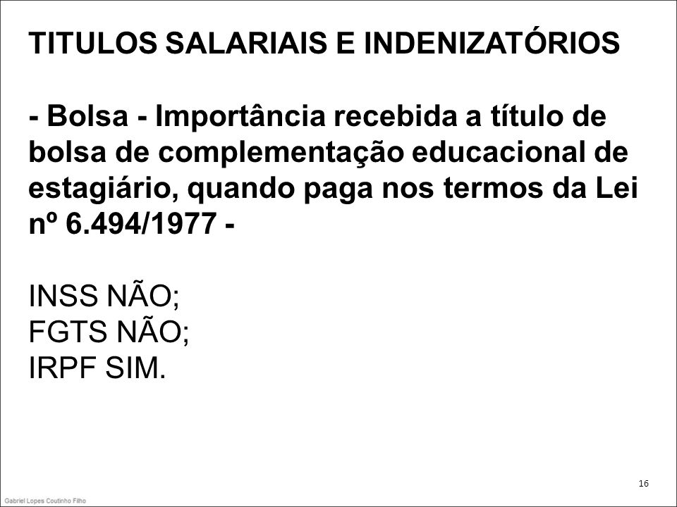 TITULOS SALARIAIS E INDENIZATÓRIOS - Bolsa - Importância recebida a título de bolsa de complementação educacional de estagiário, quando paga nos termo