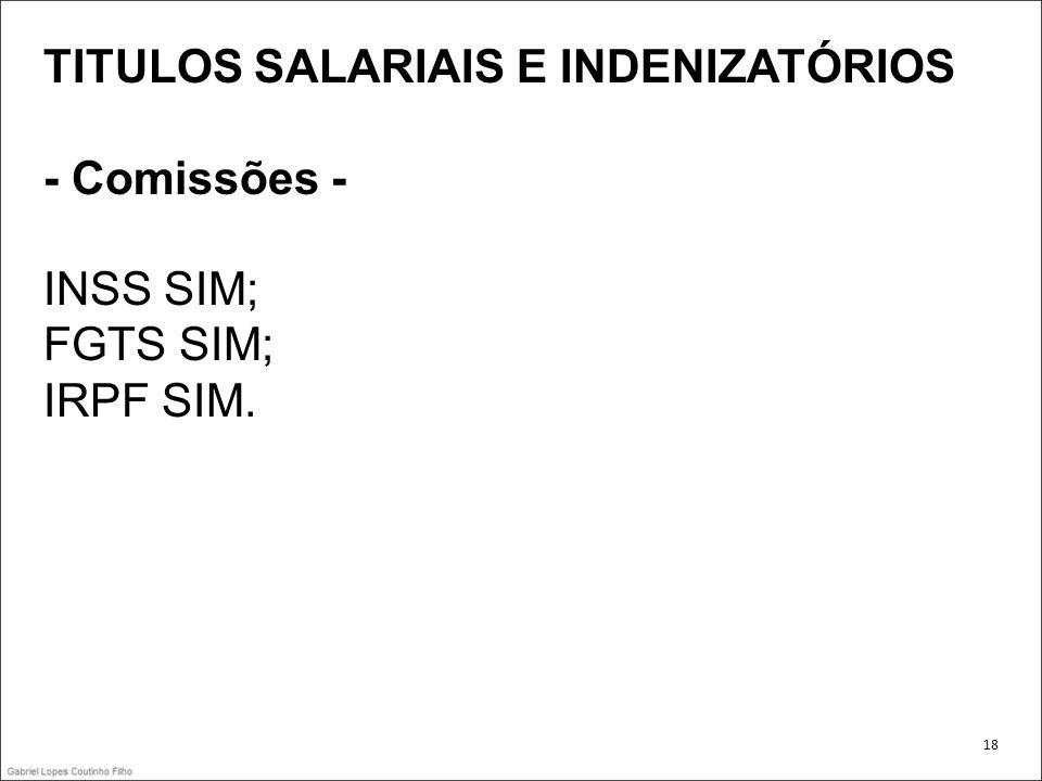 TITULOS SALARIAIS E INDENIZATÓRIOS - Comissões - INSS SIM; FGTS SIM; IRPF SIM. 18
