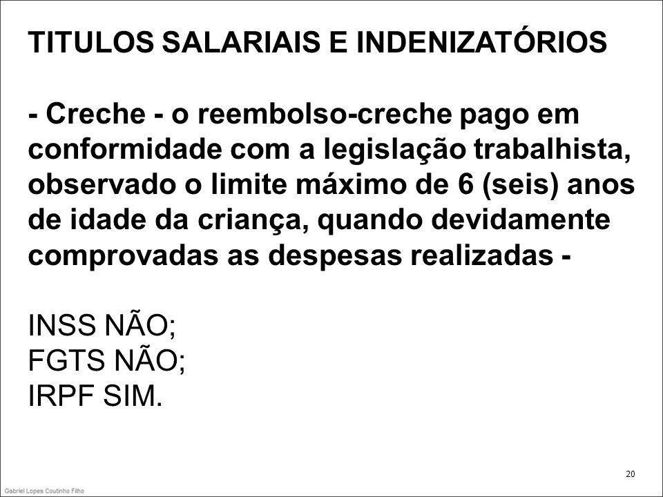 TITULOS SALARIAIS E INDENIZATÓRIOS - Creche - o reembolso-creche pago em conformidade com a legislação trabalhista, observado o limite máximo de 6 (se