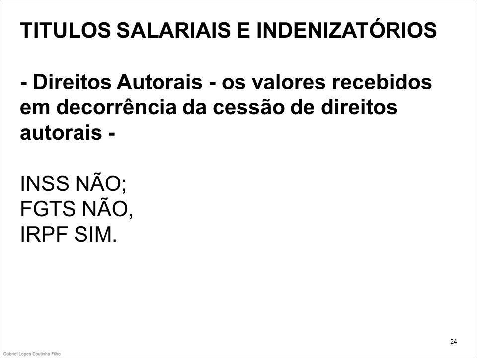 TITULOS SALARIAIS E INDENIZATÓRIOS - Direitos Autorais - os valores recebidos em decorrência da cessão de direitos autorais - INSS NÃO; FGTS NÃO, IRPF
