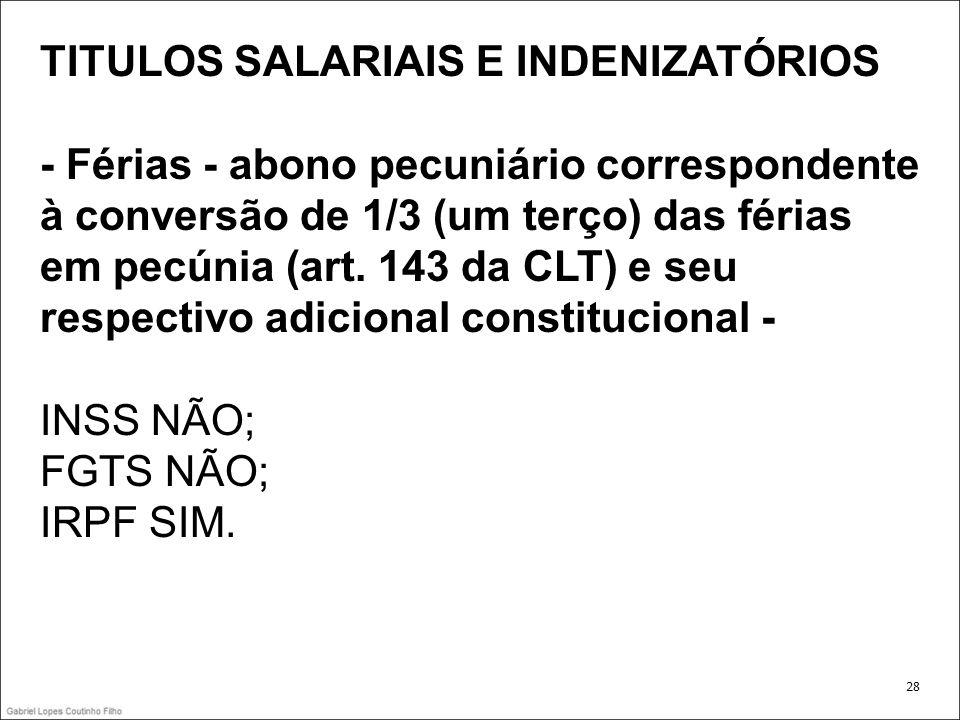 TITULOS SALARIAIS E INDENIZATÓRIOS - Férias - abono pecuniário correspondente à conversão de 1/3 (um terço) das férias em pecúnia (art. 143 da CLT) e