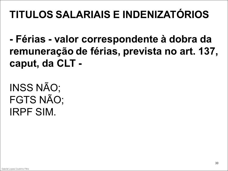 TITULOS SALARIAIS E INDENIZATÓRIOS - Férias - valor correspondente à dobra da remuneração de férias, prevista no art. 137, caput, da CLT - INSS NÃO; F