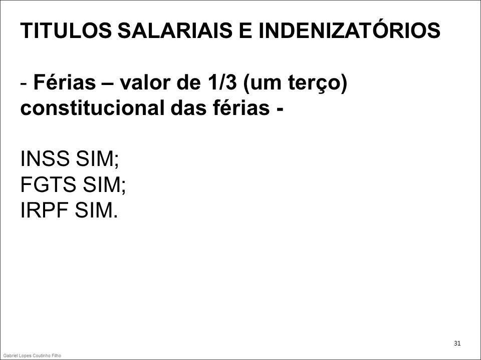 TITULOS SALARIAIS E INDENIZATÓRIOS - Férias – valor de 1/3 (um terço) constitucional das férias - INSS SIM; FGTS SIM; IRPF SIM. 31