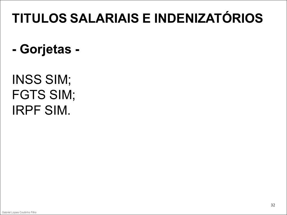 TITULOS SALARIAIS E INDENIZATÓRIOS - Gorjetas - INSS SIM; FGTS SIM; IRPF SIM. 32