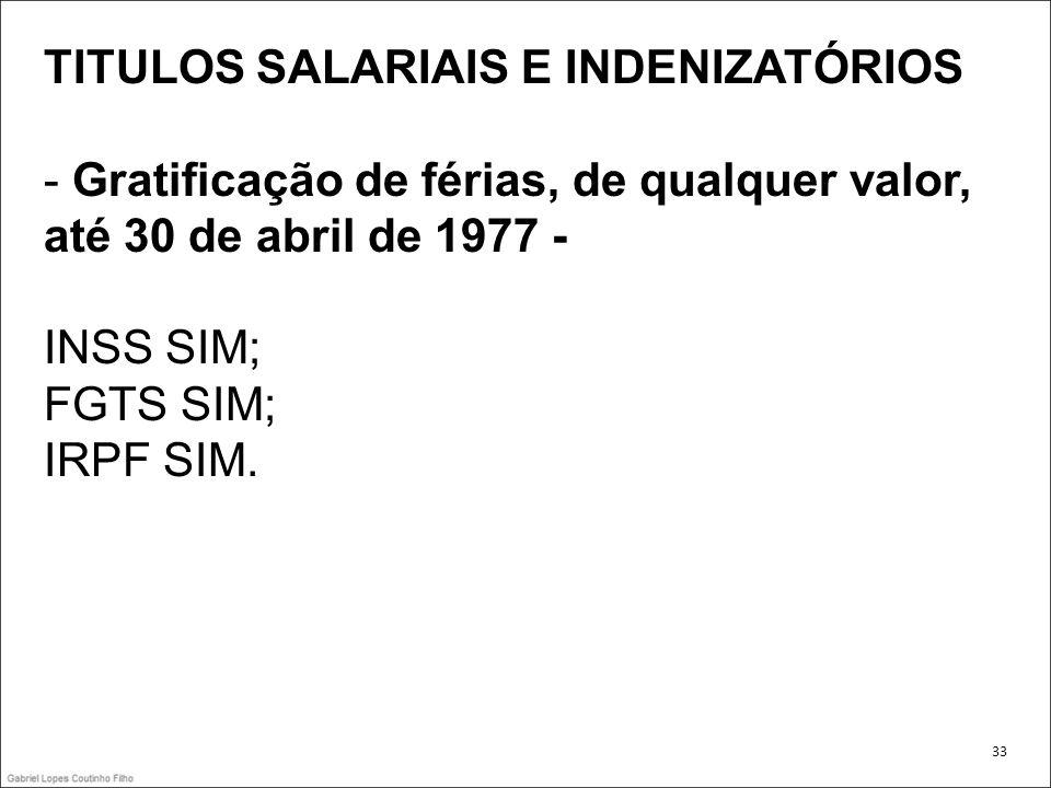 TITULOS SALARIAIS E INDENIZATÓRIOS - Gratificação de férias, de qualquer valor, até 30 de abril de 1977 - INSS SIM; FGTS SIM; IRPF SIM. 33
