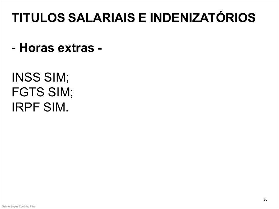 TITULOS SALARIAIS E INDENIZATÓRIOS - Horas extras - INSS SIM; FGTS SIM; IRPF SIM. 36