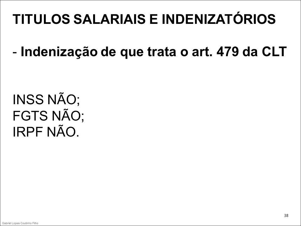 TITULOS SALARIAIS E INDENIZATÓRIOS - Indenização de que trata o art. 479 da CLT INSS NÃO; FGTS NÃO; IRPF NÃO. 38