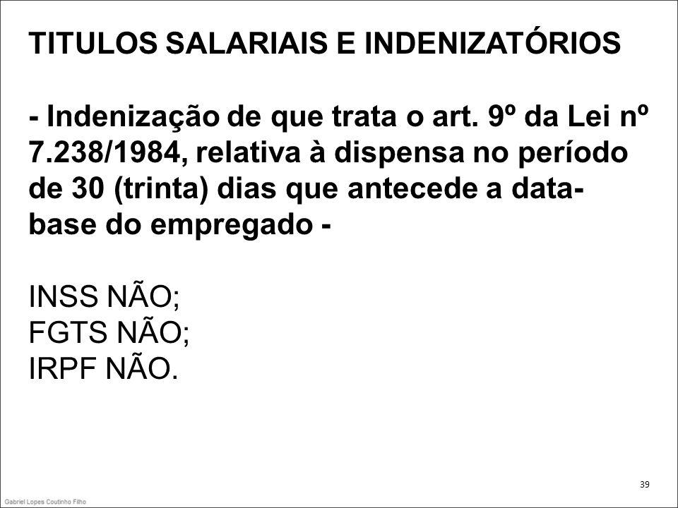 TITULOS SALARIAIS E INDENIZATÓRIOS - Indenização de que trata o art. 9º da Lei nº 7.238/1984, relativa à dispensa no período de 30 (trinta) dias que a
