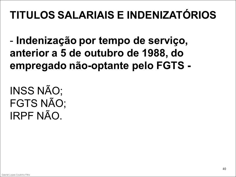 TITULOS SALARIAIS E INDENIZATÓRIOS - Indenização por tempo de serviço, anterior a 5 de outubro de 1988, do empregado não-optante pelo FGTS - INSS NÃO;