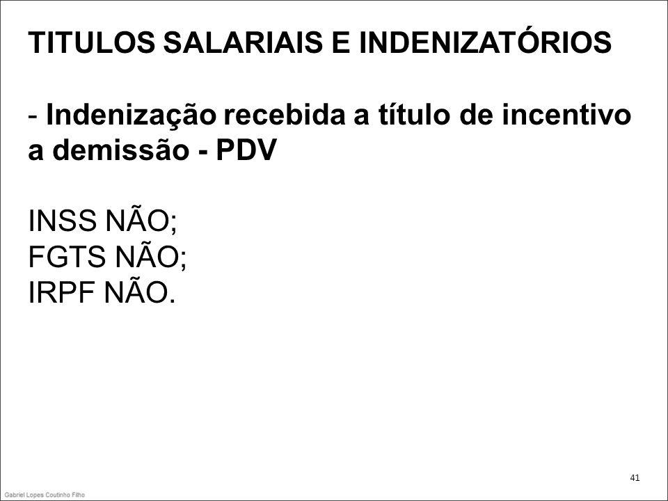 TITULOS SALARIAIS E INDENIZATÓRIOS - Indenização recebida a título de incentivo a demissão - PDV INSS NÃO; FGTS NÃO; IRPF NÃO. 41