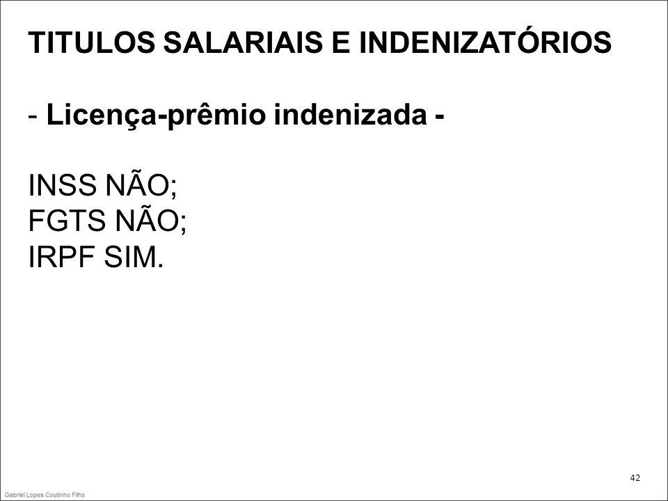 TITULOS SALARIAIS E INDENIZATÓRIOS - Licença-prêmio indenizada - INSS NÃO; FGTS NÃO; IRPF SIM. 42