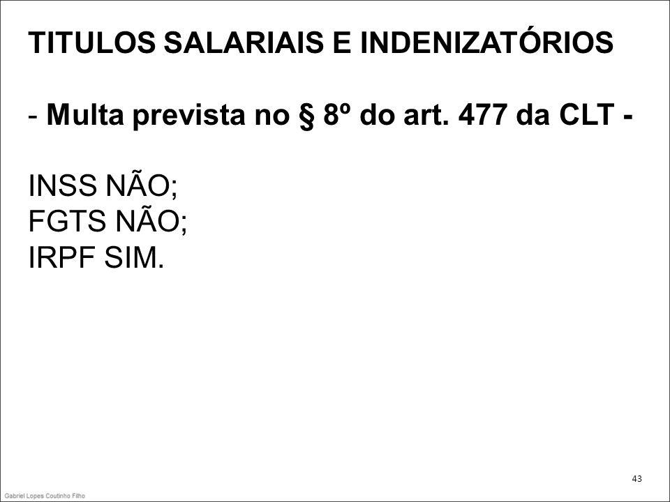 TITULOS SALARIAIS E INDENIZATÓRIOS - Multa prevista no § 8º do art. 477 da CLT - INSS NÃO; FGTS NÃO; IRPF SIM. 43