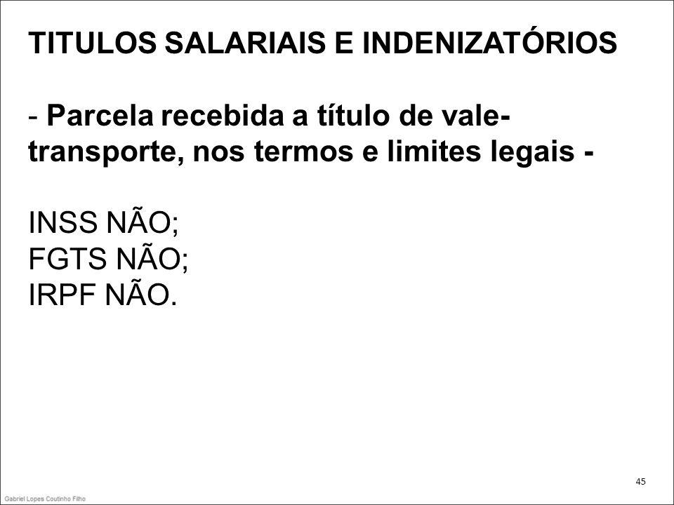 TITULOS SALARIAIS E INDENIZATÓRIOS - Parcela recebida a título de vale- transporte, nos termos e limites legais - INSS NÃO; FGTS NÃO; IRPF NÃO. 45