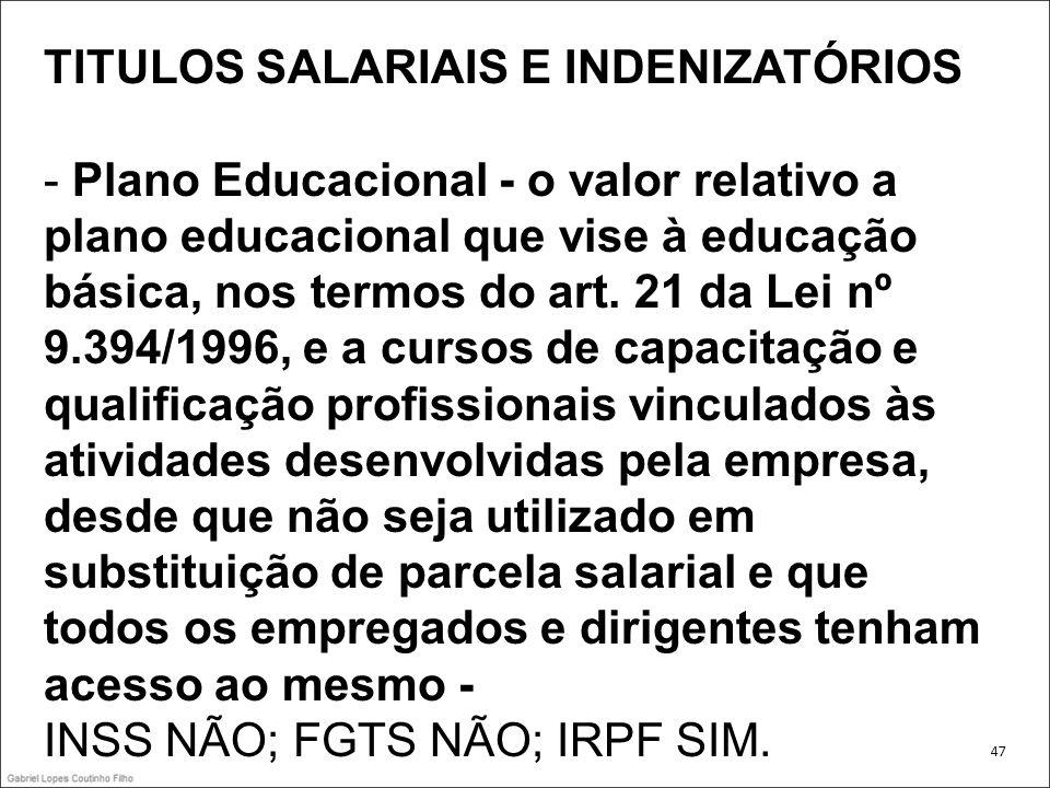 TITULOS SALARIAIS E INDENIZATÓRIOS - Plano Educacional - o valor relativo a plano educacional que vise à educação básica, nos termos do art. 21 da Lei