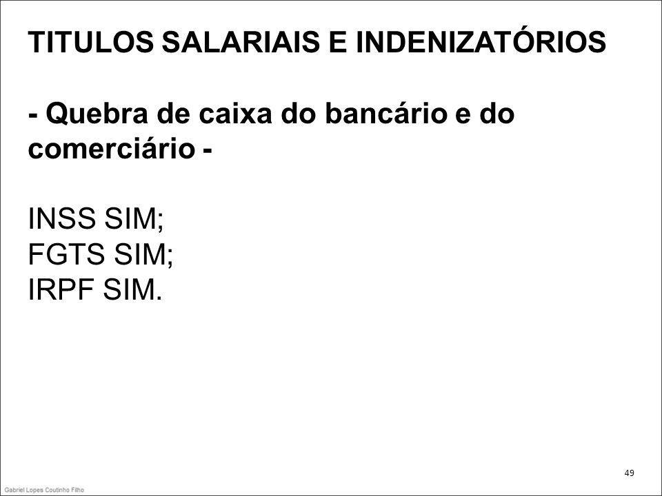 TITULOS SALARIAIS E INDENIZATÓRIOS - Quebra de caixa do bancário e do comerciário - INSS SIM; FGTS SIM; IRPF SIM. 49