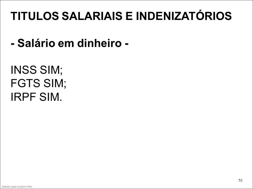 TITULOS SALARIAIS E INDENIZATÓRIOS - Salário em dinheiro - INSS SIM; FGTS SIM; IRPF SIM. 52