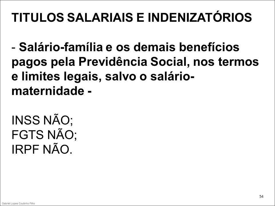 TITULOS SALARIAIS E INDENIZATÓRIOS - Salário-família e os demais benefícios pagos pela Previdência Social, nos termos e limites legais, salvo o salári