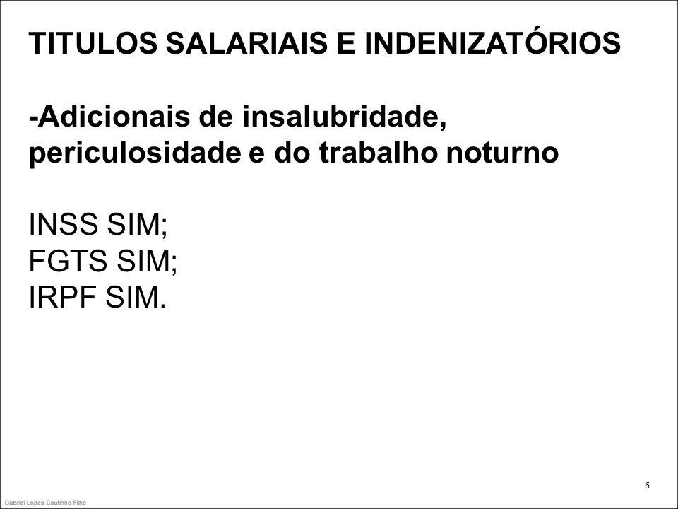 TITULOS SALARIAIS E INDENIZATÓRIOS -Adicionais de insalubridade, periculosidade e do trabalho noturno INSS SIM; FGTS SIM; IRPF SIM. 6