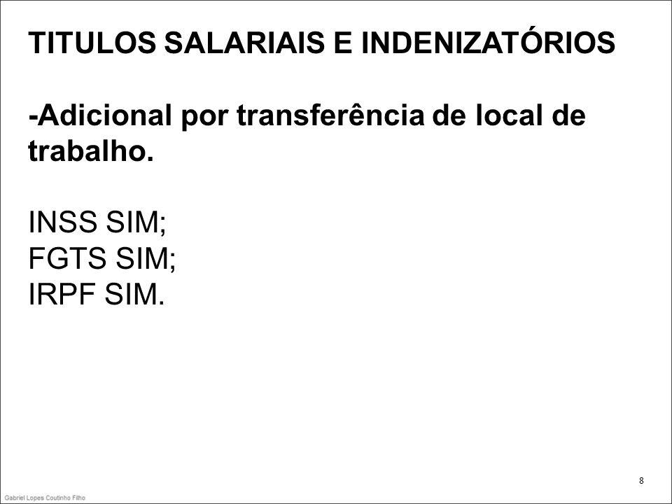 TITULOS SALARIAIS E INDENIZATÓRIOS -Adicional por transferência de local de trabalho. INSS SIM; FGTS SIM; IRPF SIM. 8