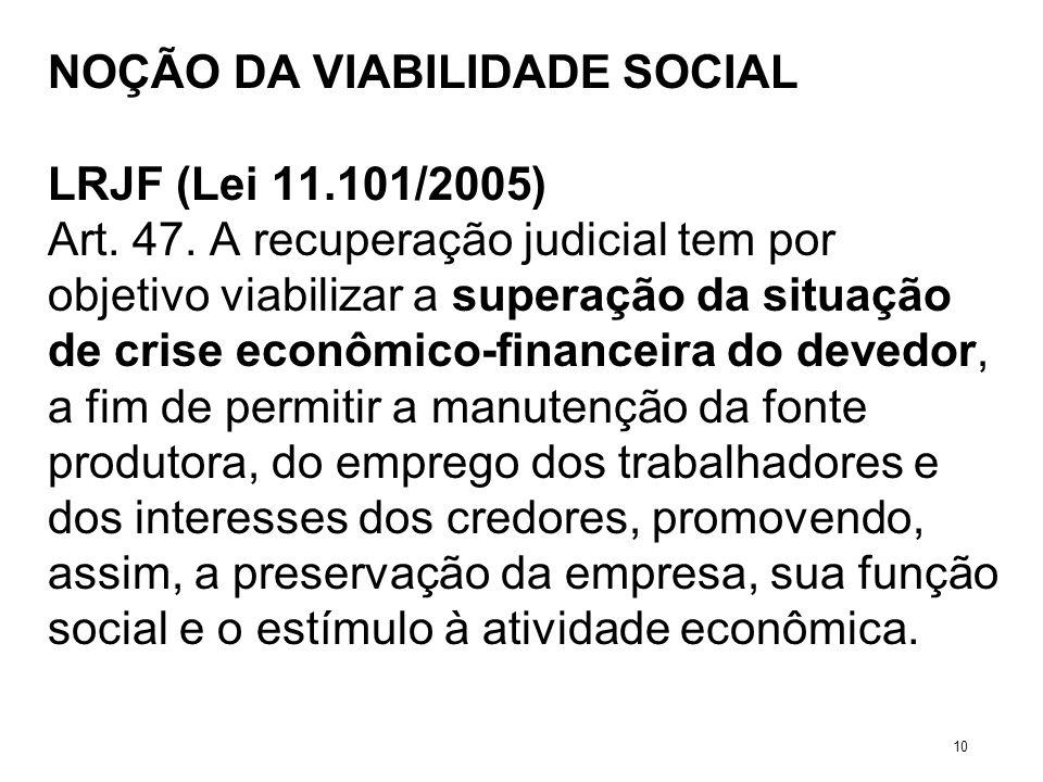 NOÇÃO DA VIABILIDADE SOCIAL LRJF (Lei 11.101/2005) Art. 47. A recuperação judicial tem por objetivo viabilizar a superação da situação de crise econôm