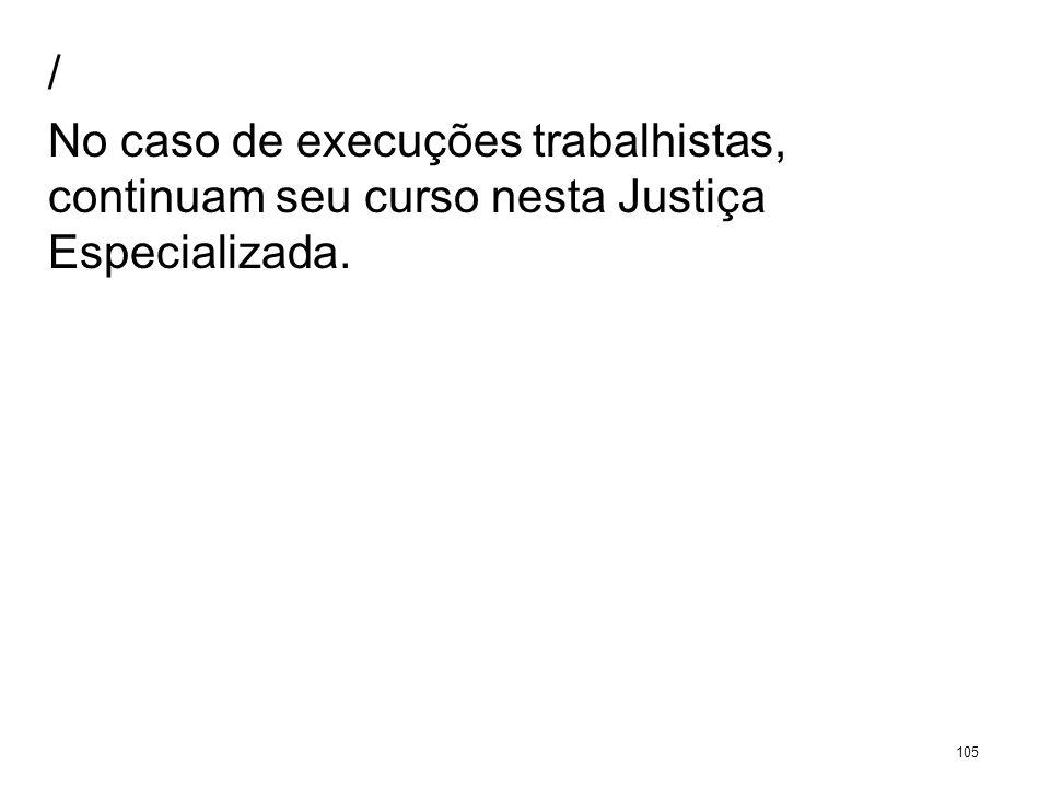 / No caso de execuções trabalhistas, continuam seu curso nesta Justiça Especializada. 105