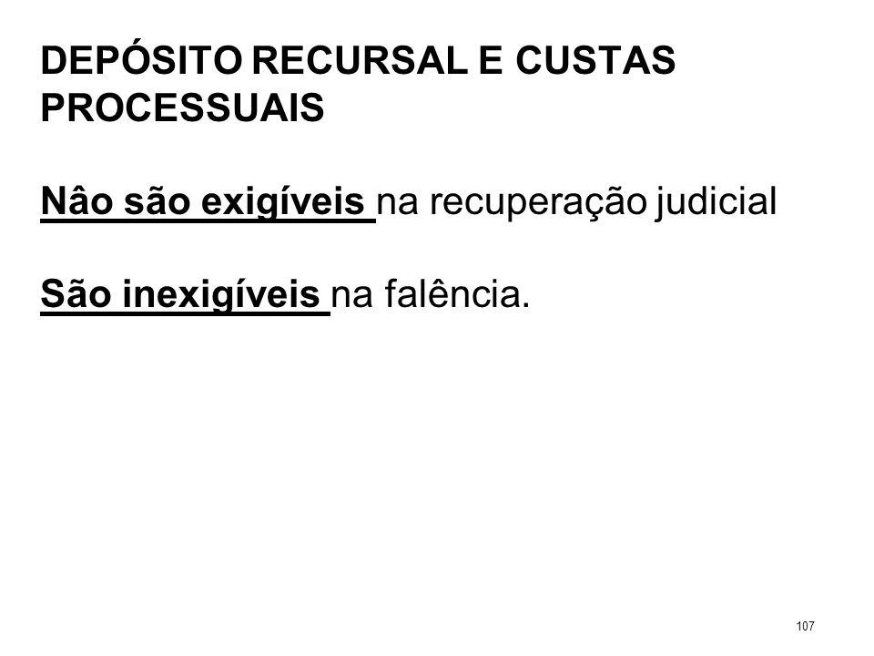 DEPÓSITO RECURSAL E CUSTAS PROCESSUAIS Nâo são exigíveis na recuperação judicial São inexigíveis na falência. 107