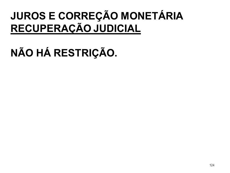 JUROS E CORREÇÃO MONETÁRIA RECUPERAÇÃO JUDICIAL NÃO HÁ RESTRIÇÃO. 124