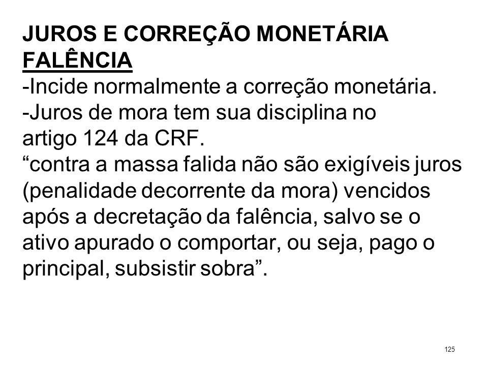 JUROS E CORREÇÃO MONETÁRIA FALÊNCIA -Incide normalmente a correção monetária. -Juros de mora tem sua disciplina no artigo 124 da CRF. contra a massa f