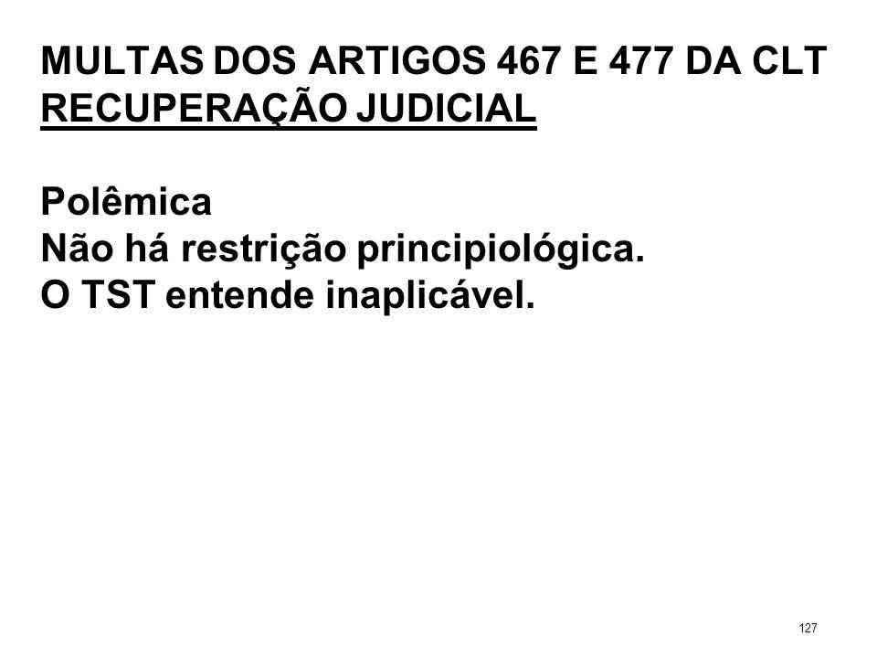 MULTAS DOS ARTIGOS 467 E 477 DA CLT RECUPERAÇÃO JUDICIAL Polêmica Não há restrição principiológica. O TST entende inaplicável. 127