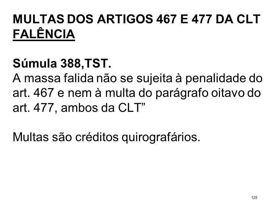 MULTAS DOS ARTIGOS 467 E 477 DA CLT FALÊNCIA Súmula 388,TST. A massa falida não se sujeita à penalidade do art. 467 e nem à multa do parágrafo oitavo