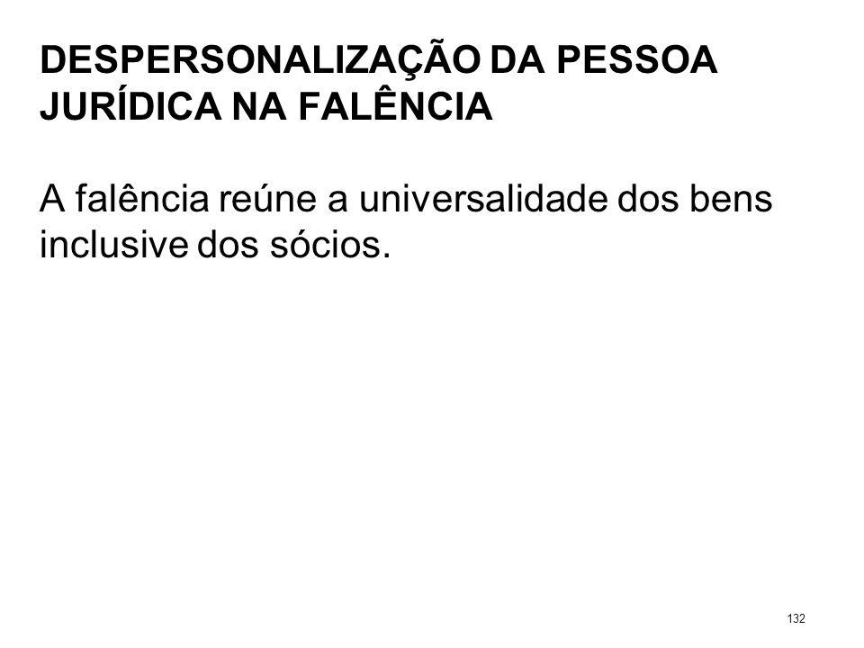 DESPERSONALIZAÇÃO DA PESSOA JURÍDICA NA FALÊNCIA A falência reúne a universalidade dos bens inclusive dos sócios. 132