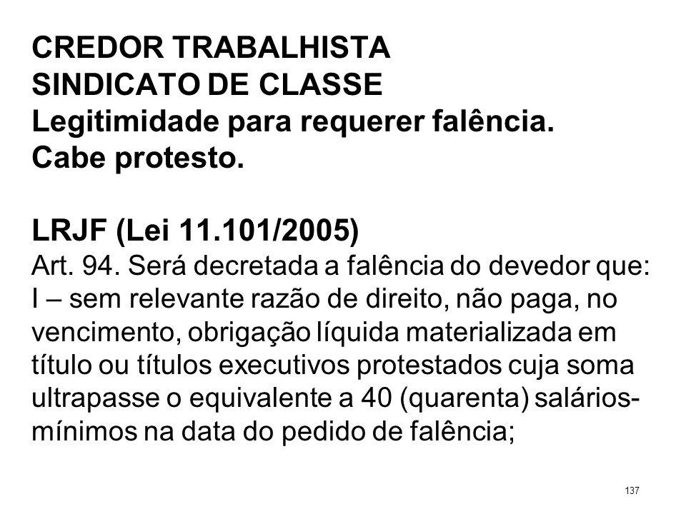 CREDOR TRABALHISTA SINDICATO DE CLASSE Legitimidade para requerer falência. Cabe protesto. LRJF (Lei 11.101/2005) Art. 94. Será decretada a falência d