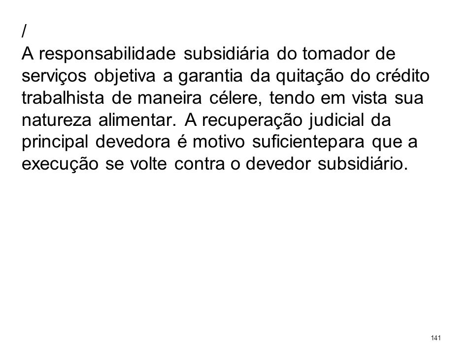 / A responsabilidade subsidiária do tomador de serviços objetiva a garantia da quitação do crédito trabalhista de maneira célere, tendo em vista sua n