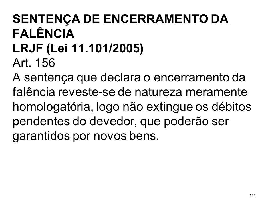 SENTENÇA DE ENCERRAMENTO DA FALÊNCIA LRJF (Lei 11.101/2005) Art. 156 A sentença que declara o encerramento da falência reveste-se de natureza merament