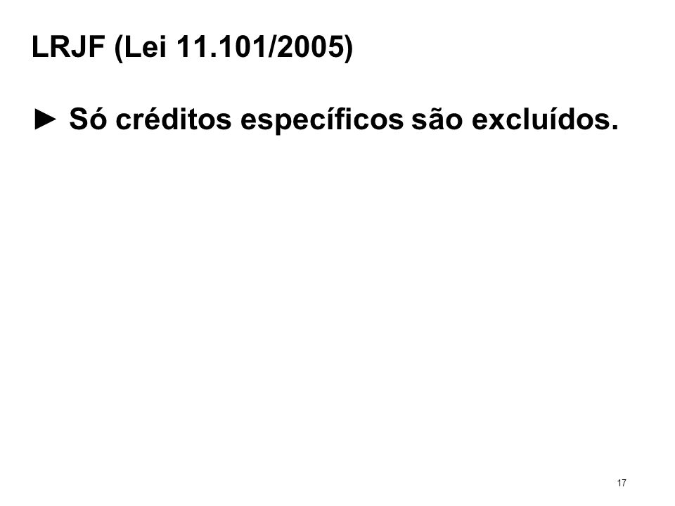 LRJF (Lei 11.101/2005) Só créditos específicos são excluídos. 17