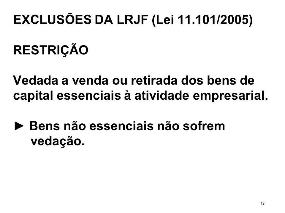 EXCLUSÕES DA LRJF (Lei 11.101/2005) RESTRIÇÃO Vedada a venda ou retirada dos bens de capital essenciais à atividade empresarial. Bens não essenciais n